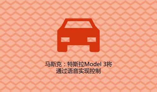 马斯克:特斯拉Model 3将通过语音实现控制