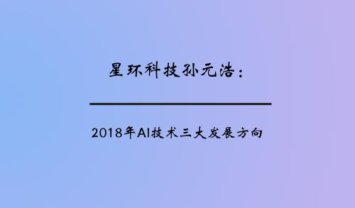 星环科技孙元浩:2018年AI技术三大发展方向