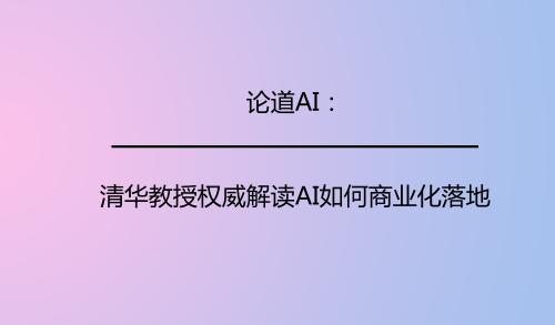 论道AI:清华教授权威解读AI如何商业化落地