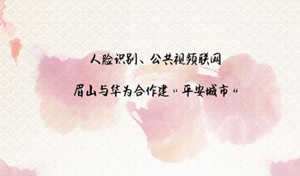 """人脸识别、公共视频联网 眉山与华为合作建""""平安城市"""""""