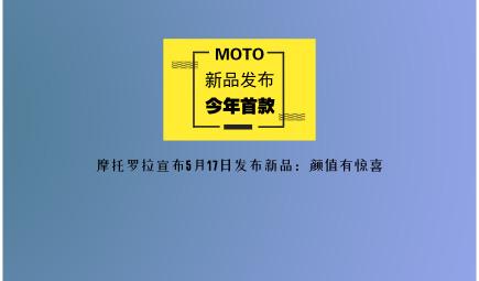 今年首款!摩托罗拉宣布在5月17日发布新品:颜值有惊喜