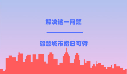 解决这一问题,智慧城市到来指日可待!