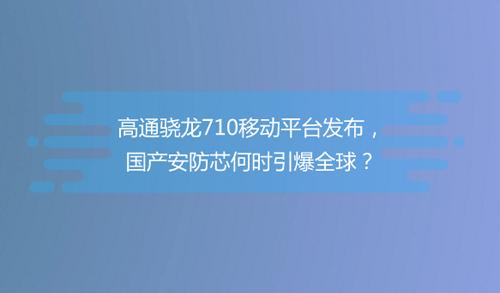 高通驍龍710移動平臺發布,國產安防芯何時引爆全球?