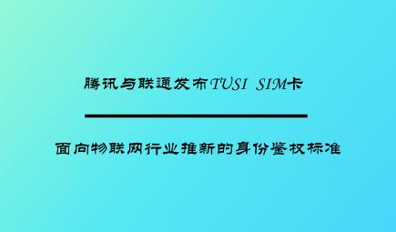 腾讯与联通发布TUSI SIM卡 面向物联网行业推新的身份鉴权标准