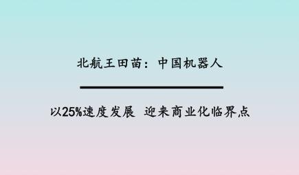 北航王田苗:中国机器人以25%速度发展,迎来商业化临界点