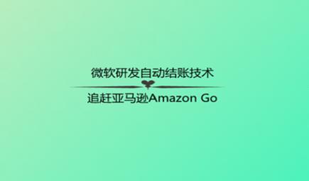 微软研发自动结账技术,追赶亚马逊Amazon Go