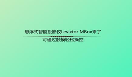 悬浮式智能投影仪Levixtor MBox来了,可通过触摸轻松操控