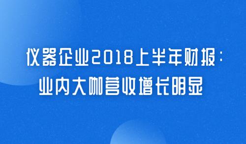 仪器企业2018上半年财报:业内大咖营收增长明显