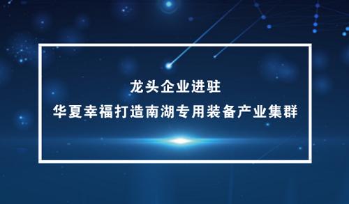 龙头企业进驻 华夏幸福打造南湖专用装备产业集群