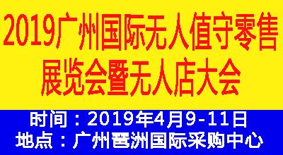 2019广州注册送28元体验金无人值守零售展览会暨无人店大会