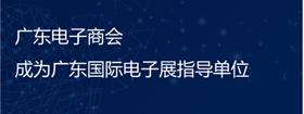 廣東電子商會成為廣東國際電子展指導單位