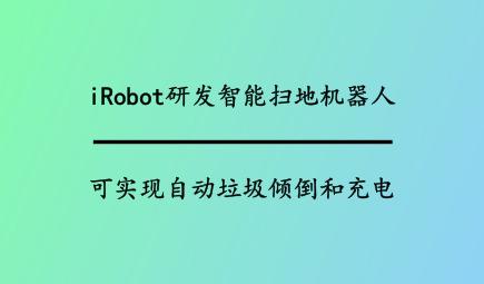 iRobot研發智能掃地機器人,可實現自動垃圾傾倒和充電