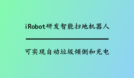 iRobot研发智能扫地机器人,可实现自动垃圾倾倒和充电