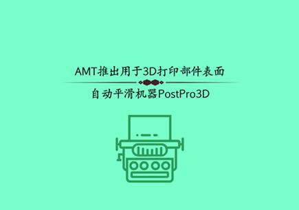 AMT推出用于3D打印部件表面自動平滑機器PostPro3D