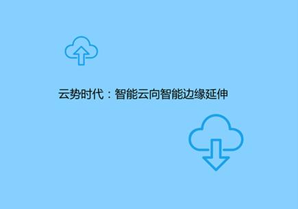 云势时代:智能云向智能边缘延伸