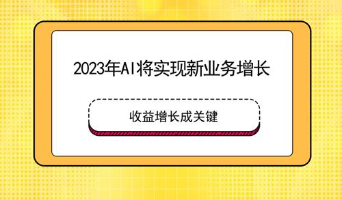 2023年AI將實現新業務增長 收益增長成關鍵