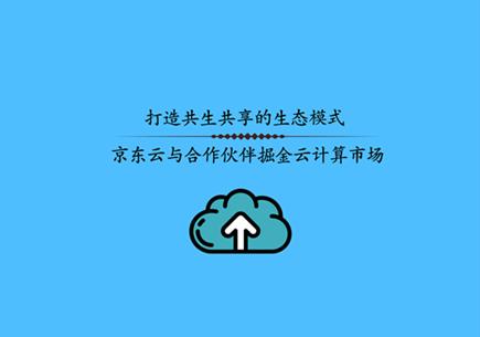 打造共生共享的生態模式 京東云與合作伙伴掘金云計算市場