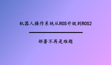 機器人操作系統從ROS升級到ROS2,部署不再是難題