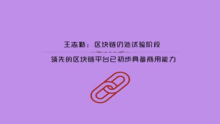 王志勤:区块链处试验阶段 领先的区块链平台已初步具备商用能力