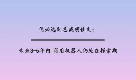优必选副总裁胡佳文:未来3-5年内,商用机器人仍处在探索期
