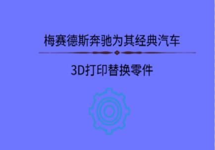 梅赛德斯奔驰为其经典汽车3D打印替换零件