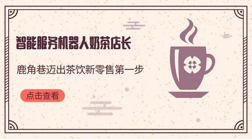 智能服务机器人奶茶店长?鹿角巷迈出茶饮新零售第一步