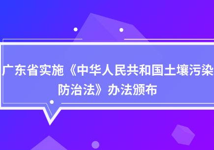 广东省实施《中华人民共和国土壤污染防治法》办法颁布