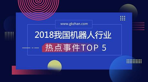 2018我国机器人行业热点事件TOP 5