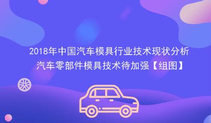 2018年中国汽车模具行业技术现状分析 汽车零部件模具技术待加强【组图】