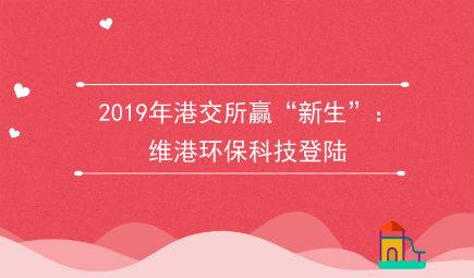 """2019年港交所赢""""新生"""":维港环保科技登陆"""