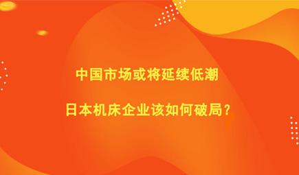中国市场或将延续低潮 日本机床企业该如何破局?
