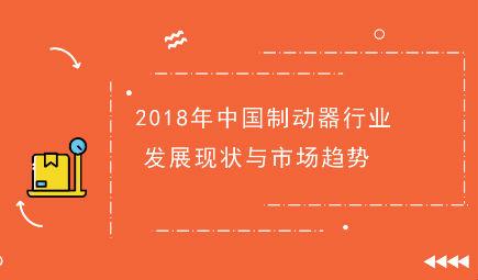 2018年中国制动器行业发展现状与市场趋势 专业化、模块化、高端化势在必行【组图】