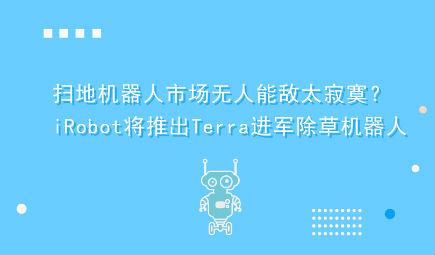 扫地机器人市场无人能敌太寂寞?iRobot将推出Terra进军除草机器人