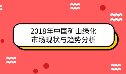 2018年中国矿山绿化市场现状与趋势分析 已形成四级联动的良好局面【组图】