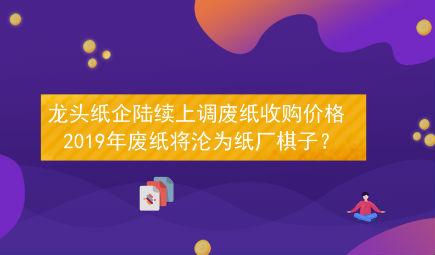 龙头纸企陆续上调废纸收购价格 2019年废纸将沦为纸厂棋子?