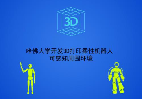 哈佛大学开发3D打印柔性机器人 可感知周围环境